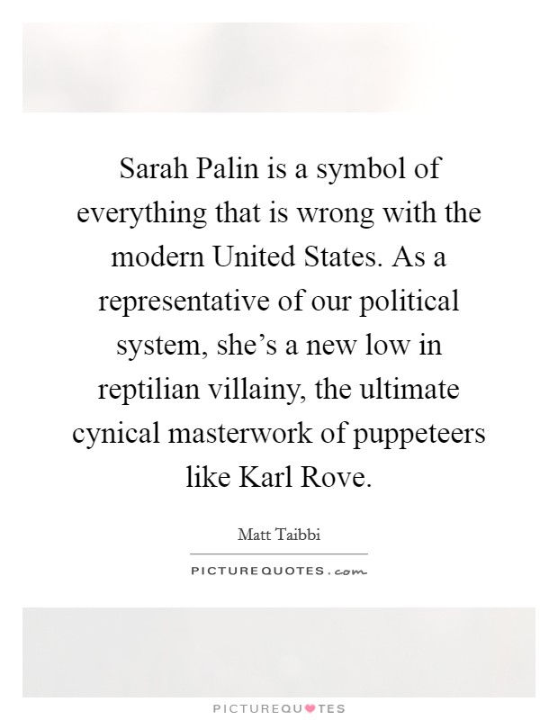 Sarah Palin is a symbol of everything that is wrong with the modern United States. As a representative of our political system, she's a new low in reptilian villainy, the ultimate cynical masterwork of puppeteers like Karl Rove Picture Quote #1