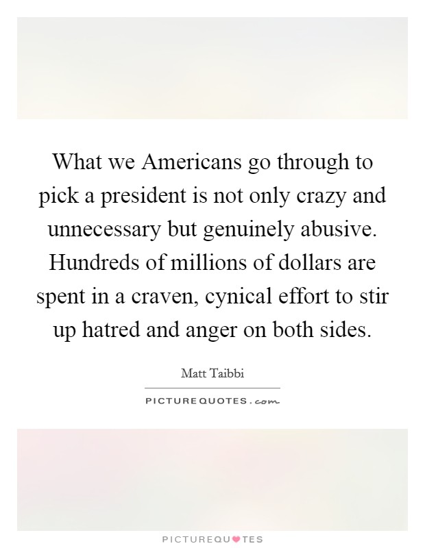 What we Americans go through to pick a president is not only crazy and unnecessary but genuinely abusive. Hundreds of millions of dollars are spent in a craven, cynical effort to stir up hatred and anger on both sides Picture Quote #1