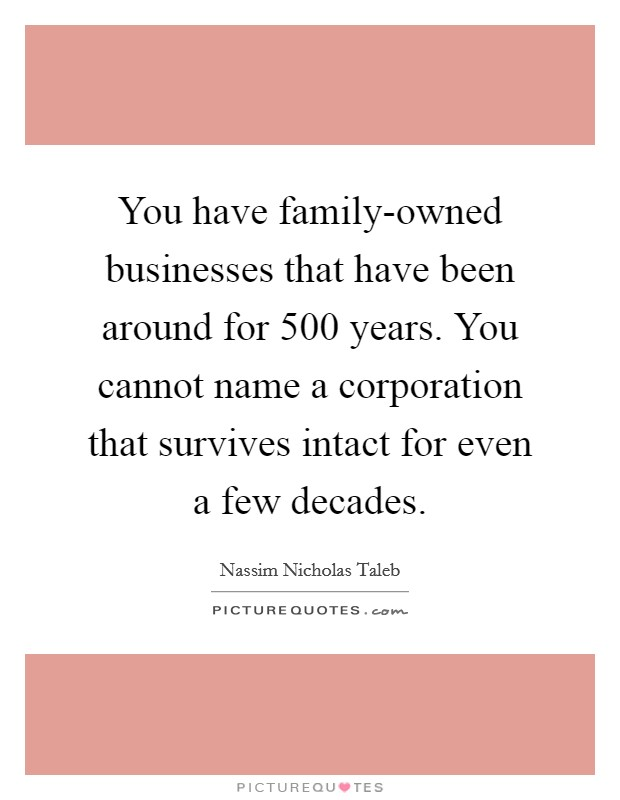 You have family-owned businesses that have been around for 500 years. You cannot name a corporation that survives intact for even a few decades Picture Quote #1