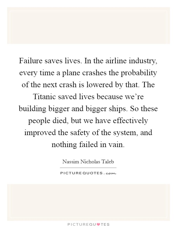 Failure saves lives. In the airline industry, every time a plane crashes the probability of the next crash is lowered by that. The Titanic saved lives because we're building bigger and bigger ships. So these people died, but we have effectively improved the safety of the system, and nothing failed in vain Picture Quote #1