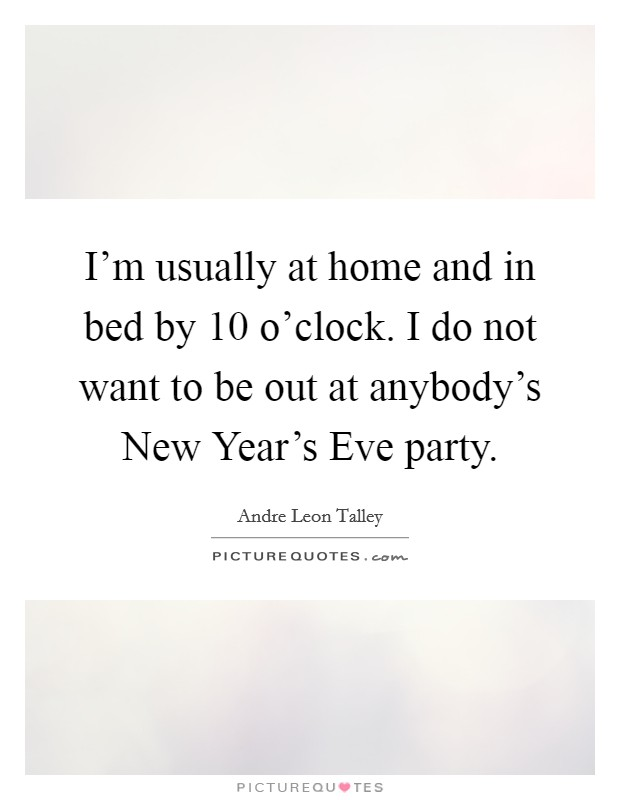 I'm usually at home and in bed by 10 o'clock. I do not want to be out at anybody's New Year's Eve party Picture Quote #1