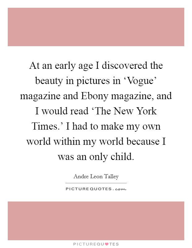 At an early age I discovered the beauty in pictures in 'Vogue' magazine and Ebony magazine, and I would read 'The New York Times.' I had to make my own world within my world because I was an only child Picture Quote #1