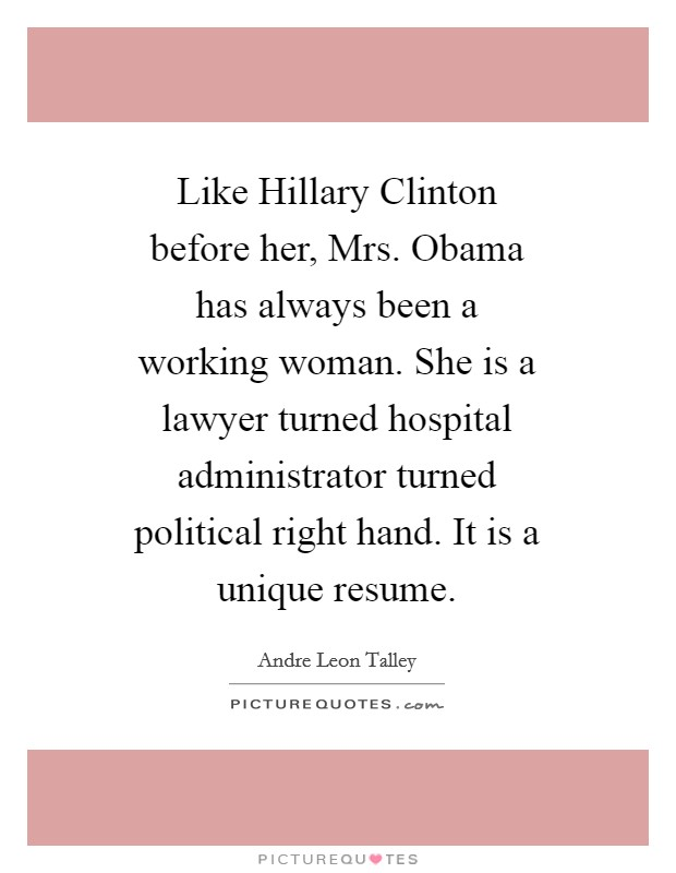 Like Hillary Clinton before her, Mrs. Obama has always been a working woman. She is a lawyer turned hospital administrator turned political right hand. It is a unique resume Picture Quote #1