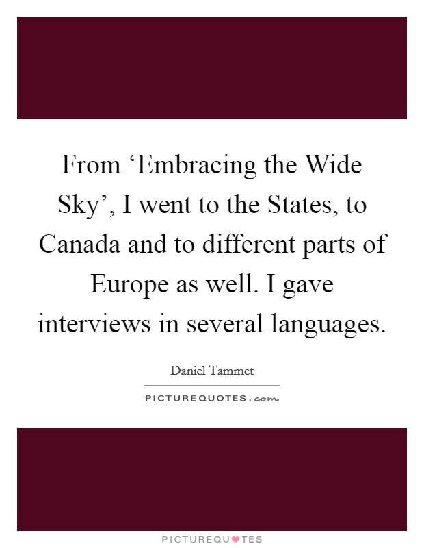 From 'Embracing the Wide Sky', I went to the States, to Canada and to different parts of Europe as well. I gave interviews in several languages Picture Quote #1