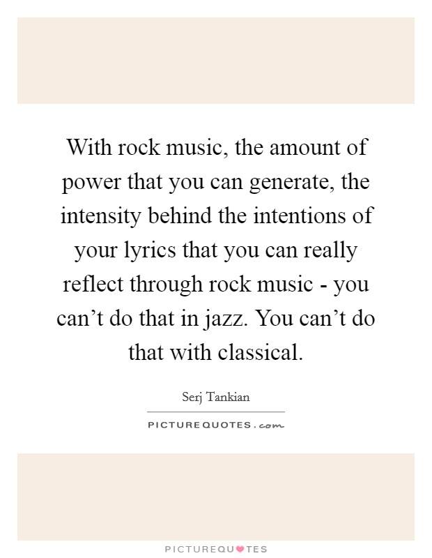 With rock music, the amount of power that you can generate, the intensity behind the intentions of your lyrics that you can really reflect through rock music - you can't do that in jazz. You can't do that with classical Picture Quote #1