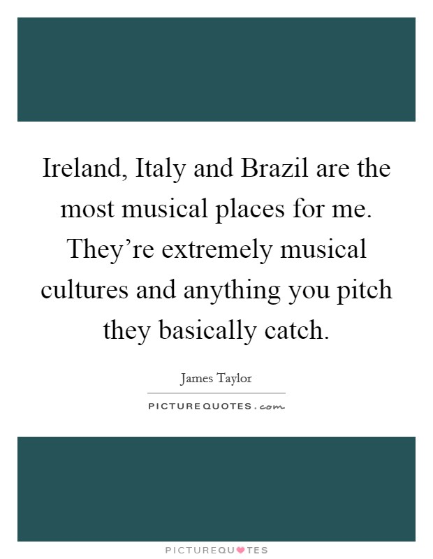 Ireland, Italy and Brazil are the most musical places for me. They're extremely musical cultures and anything you pitch they basically catch Picture Quote #1