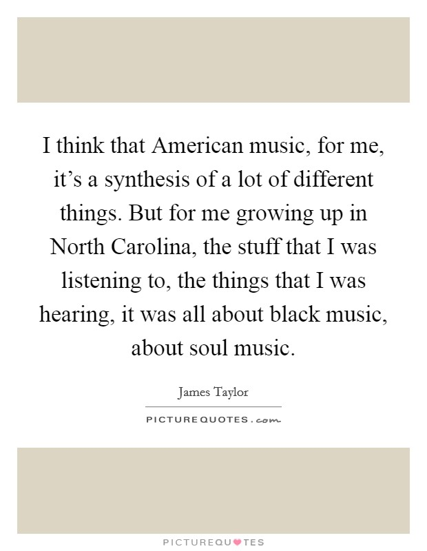 I think that American music, for me, it's a synthesis of a lot of different things. But for me growing up in North Carolina, the stuff that I was listening to, the things that I was hearing, it was all about black music, about soul music Picture Quote #1