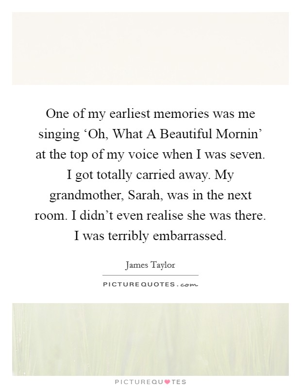 One of my earliest memories was me singing 'Oh, What A Beautiful Mornin' at the top of my voice when I was seven. I got totally carried away. My grandmother, Sarah, was in the next room. I didn't even realise she was there. I was terribly embarrassed Picture Quote #1