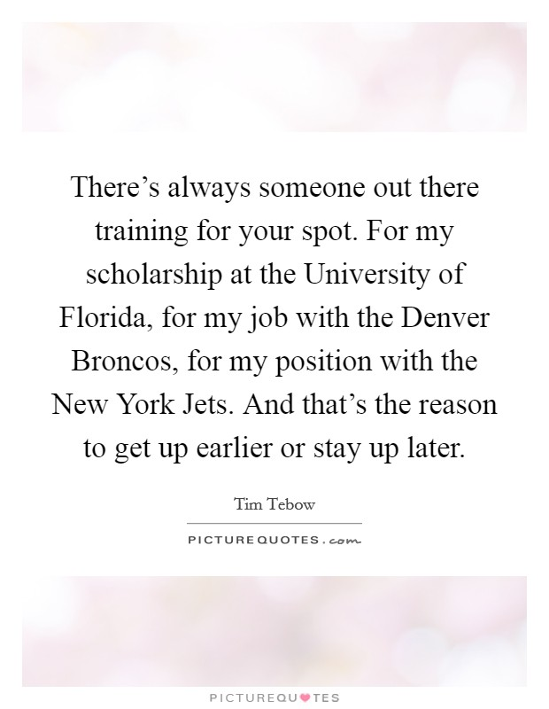There's always someone out there training for your spot. For my scholarship at the University of Florida, for my job with the Denver Broncos, for my position with the New York Jets. And that's the reason to get up earlier or stay up later Picture Quote #1