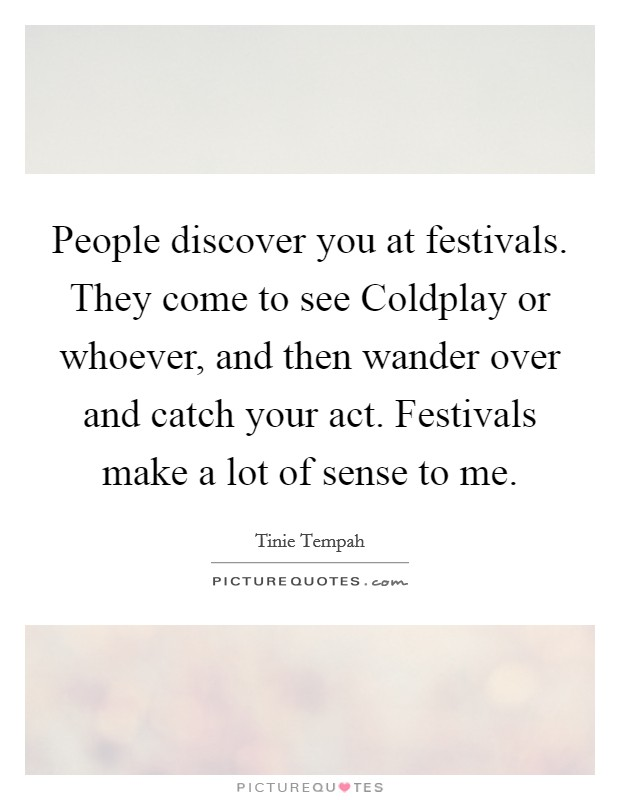 People discover you at festivals. They come to see Coldplay or whoever, and then wander over and catch your act. Festivals make a lot of sense to me Picture Quote #1