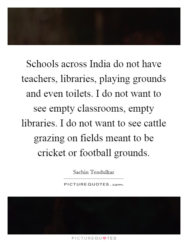 Schools across India do not have teachers, libraries, playing grounds and even toilets. I do not want to see empty classrooms, empty libraries. I do not want to see cattle grazing on fields meant to be cricket or football grounds Picture Quote #1
