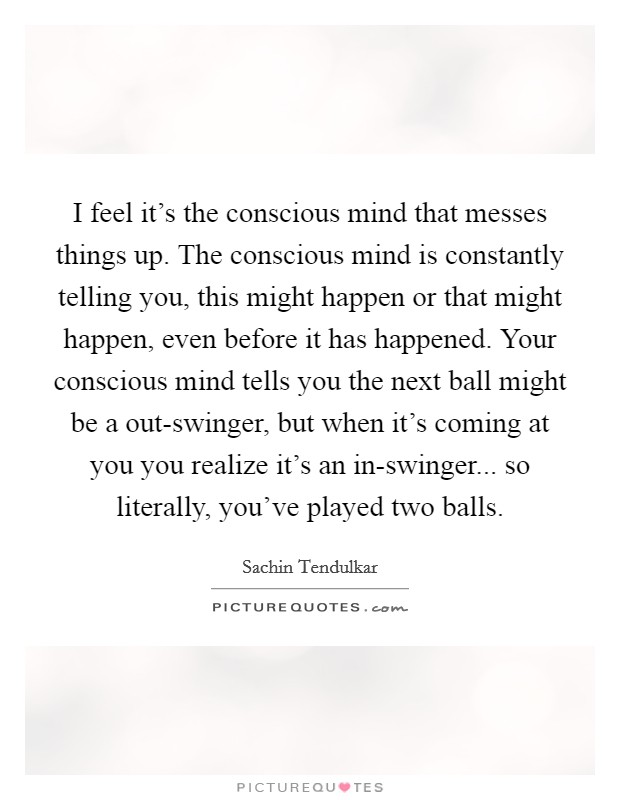 I feel it's the conscious mind that messes things up. The conscious mind is constantly telling you, this might happen or that might happen, even before it has happened. Your conscious mind tells you the next ball might be a out-swinger, but when it's coming at you you realize it's an in-swinger... so literally, you've played two balls Picture Quote #1