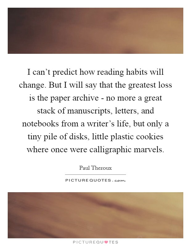 I can't predict how reading habits will change. But I will say that the greatest loss is the paper archive - no more a great stack of manuscripts, letters, and notebooks from a writer's life, but only a tiny pile of disks, little plastic cookies where once were calligraphic marvels Picture Quote #1