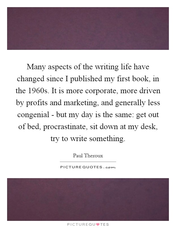 Many aspects of the writing life have changed since I published my first book, in the 1960s. It is more corporate, more driven by profits and marketing, and generally less congenial - but my day is the same: get out of bed, procrastinate, sit down at my desk, try to write something Picture Quote #1