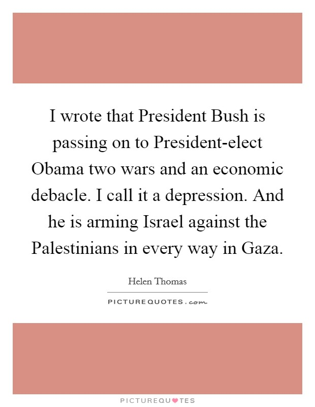 I wrote that President Bush is passing on to President-elect Obama two wars and an economic debacle. I call it a depression. And he is arming Israel against the Palestinians in every way in Gaza Picture Quote #1
