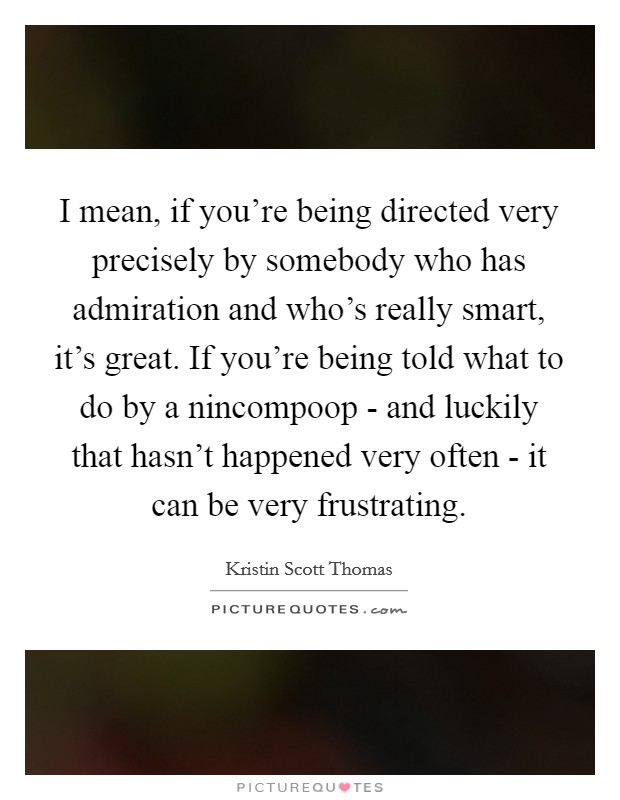 I mean, if you're being directed very precisely by somebody who has admiration and who's really smart, it's great. If you're being told what to do by a nincompoop - and luckily that hasn't happened very often - it can be very frustrating Picture Quote #1