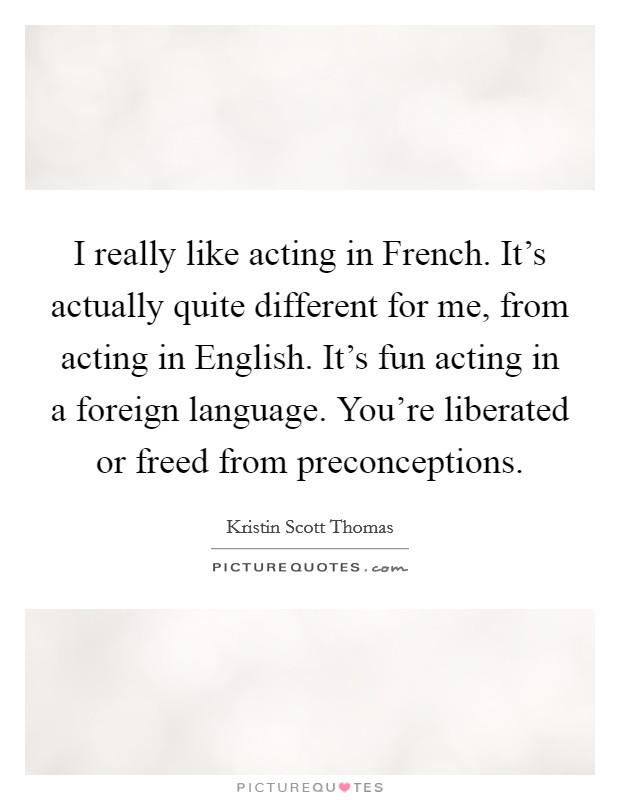 I really like acting in French. It's actually quite different for me, from acting in English. It's fun acting in a foreign language. You're liberated or freed from preconceptions Picture Quote #1