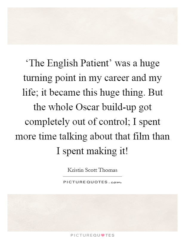 'The English Patient' was a huge turning point in my career and my life; it became this huge thing. But the whole Oscar build-up got completely out of control; I spent more time talking about that film than I spent making it! Picture Quote #1