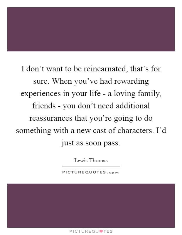 I don't want to be reincarnated, that's for sure. When you've had rewarding experiences in your life - a loving family, friends - you don't need additional reassurances that you're going to do something with a new cast of characters. I'd just as soon pass Picture Quote #1