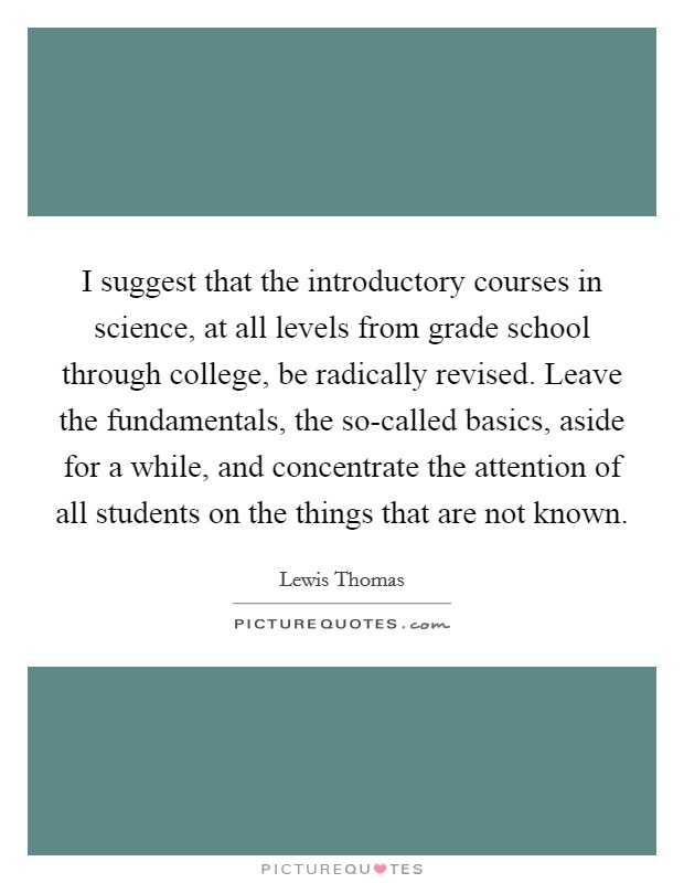 I suggest that the introductory courses in science, at all levels from grade school through college, be radically revised. Leave the fundamentals, the so-called basics, aside for a while, and concentrate the attention of all students on the things that are not known Picture Quote #1