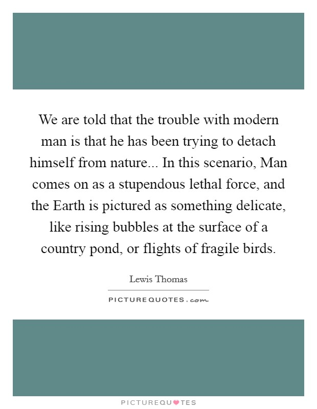 We are told that the trouble with modern man is that he has been trying to detach himself from nature... In this scenario, Man comes on as a stupendous lethal force, and the Earth is pictured as something delicate, like rising bubbles at the surface of a country pond, or flights of fragile birds Picture Quote #1