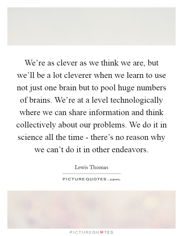 We're as clever as we think we are, but we'll be a lot cleverer when we learn to use not just one brain but to pool huge numbers of brains. We're at a level technologically where we can share information and think collectively about our problems. We do it in science all the time - there's no reason why we can't do it in other endeavors Picture Quote #1
