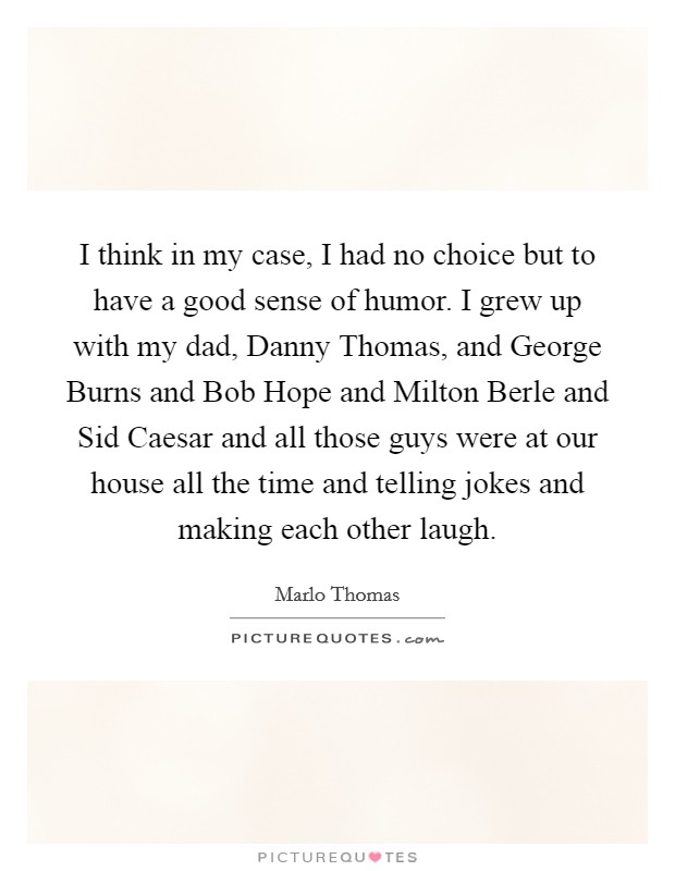 I think in my case, I had no choice but to have a good sense of humor. I grew up with my dad, Danny Thomas, and George Burns and Bob Hope and Milton Berle and Sid Caesar and all those guys were at our house all the time and telling jokes and making each other laugh Picture Quote #1