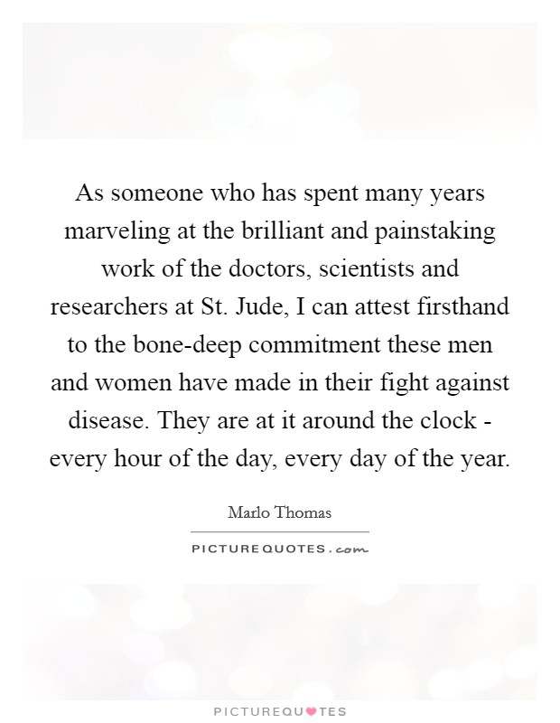 As someone who has spent many years marveling at the brilliant and painstaking work of the doctors, scientists and researchers at St. Jude, I can attest firsthand to the bone-deep commitment these men and women have made in their fight against disease. They are at it around the clock - every hour of the day, every day of the year Picture Quote #1