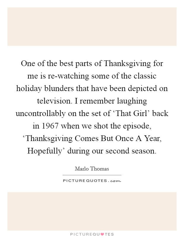 One of the best parts of Thanksgiving for me is re-watching some of the classic holiday blunders that have been depicted on television. I remember laughing uncontrollably on the set of 'That Girl' back in 1967 when we shot the episode, 'Thanksgiving Comes But Once A Year, Hopefully' during our second season Picture Quote #1