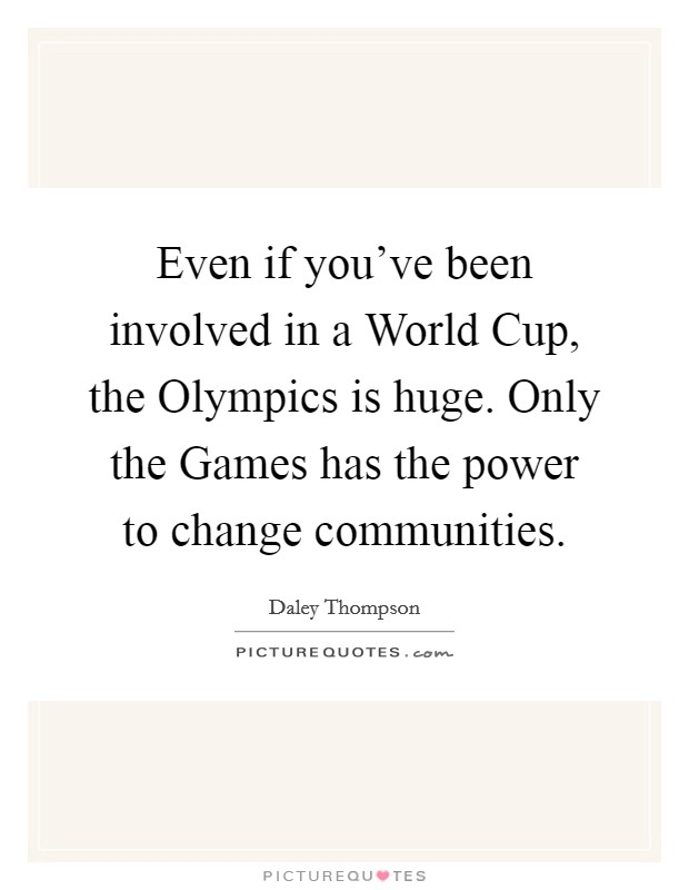 Even if you've been involved in a World Cup, the Olympics is huge. Only the Games has the power to change communities Picture Quote #1