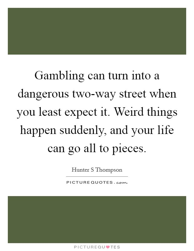 Gambling can turn into a dangerous two-way street when you least expect it. Weird things happen suddenly, and your life can go all to pieces Picture Quote #1