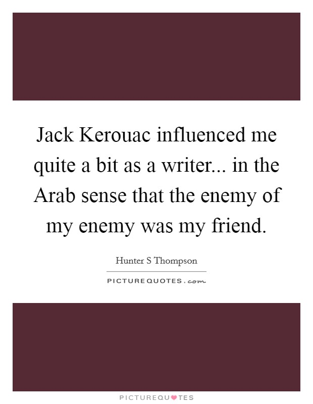 Jack Kerouac influenced me quite a bit as a writer... in the Arab sense that the enemy of my enemy was my friend Picture Quote #1