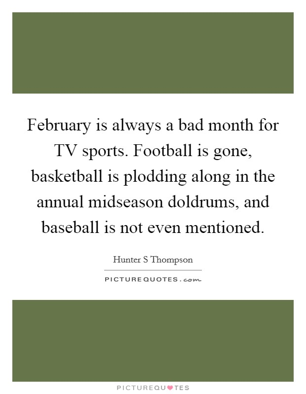 February is always a bad month for TV sports. Football is gone, basketball is plodding along in the annual midseason doldrums, and baseball is not even mentioned Picture Quote #1