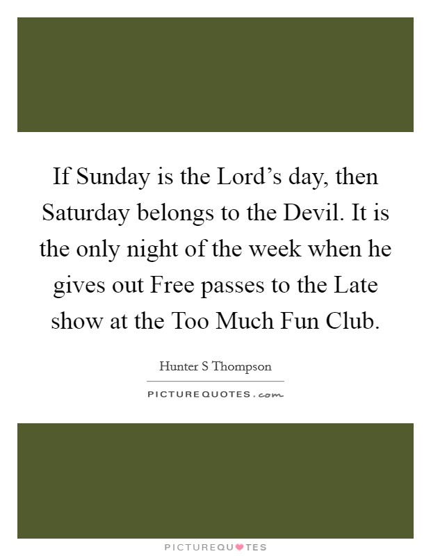 If Sunday is the Lord's day, then Saturday belongs to the Devil. It is the only night of the week when he gives out Free passes to the Late show at the Too Much Fun Club Picture Quote #1
