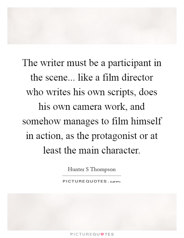 The writer must be a participant in the scene... like a film director who writes his own scripts, does his own camera work, and somehow manages to film himself in action, as the protagonist or at least the main character Picture Quote #1