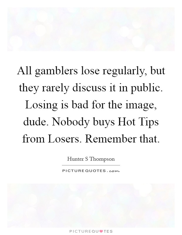 All gamblers lose regularly, but they rarely discuss it in public. Losing is bad for the image, dude. Nobody buys Hot Tips from Losers. Remember that Picture Quote #1
