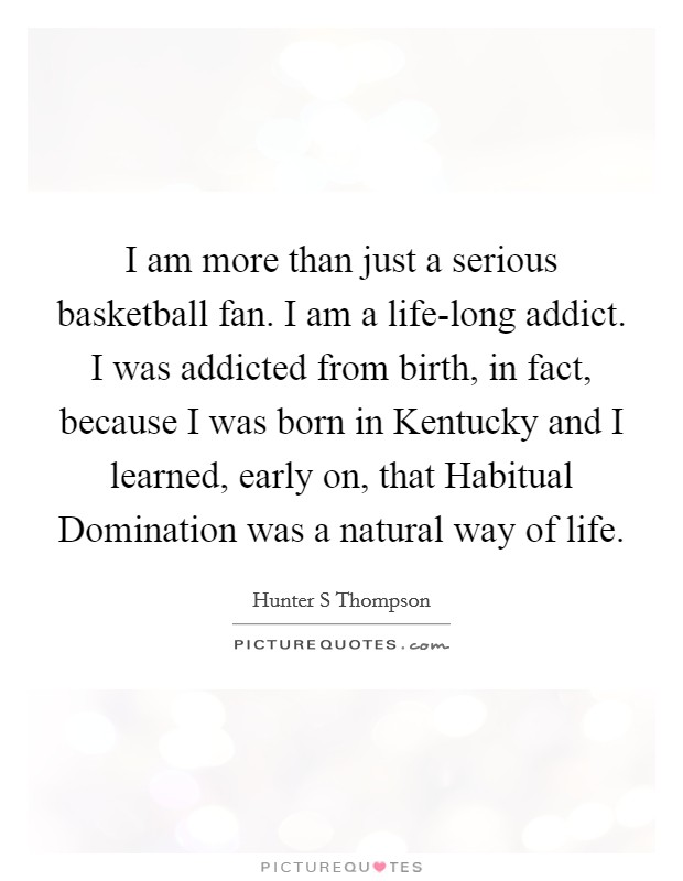 I am more than just a serious basketball fan. I am a life-long addict. I was addicted from birth, in fact, because I was born in Kentucky and I learned, early on, that Habitual Domination was a natural way of life Picture Quote #1