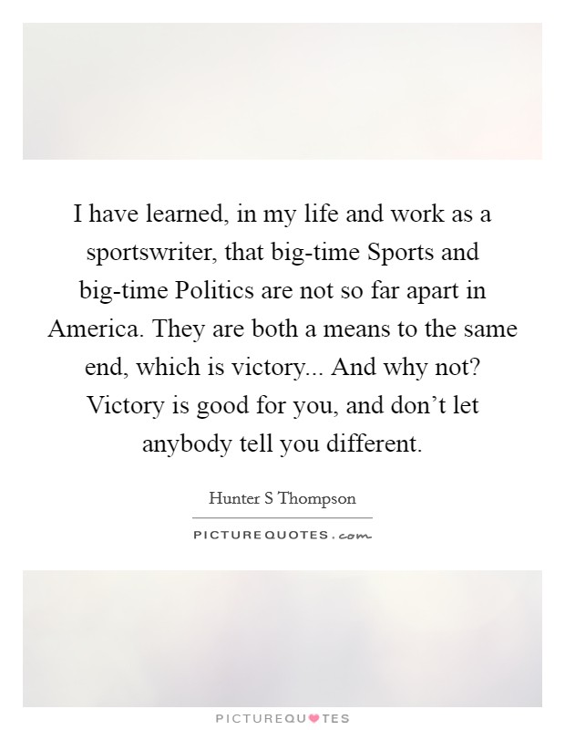 I have learned, in my life and work as a sportswriter, that big-time Sports and big-time Politics are not so far apart in America. They are both a means to the same end, which is victory... And why not? Victory is good for you, and don't let anybody tell you different Picture Quote #1