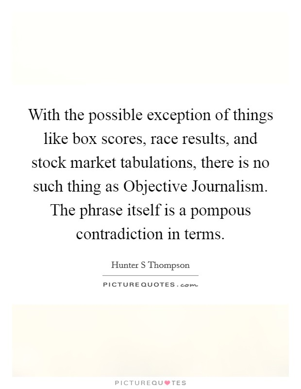 With the possible exception of things like box scores, race results, and stock market tabulations, there is no such thing as Objective Journalism. The phrase itself is a pompous contradiction in terms Picture Quote #1