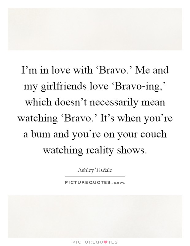 I'm in love with 'Bravo.' Me and my girlfriends love 'Bravo-ing,' which doesn't necessarily mean watching 'Bravo.' It's when you're a bum and you're on your couch watching reality shows Picture Quote #1