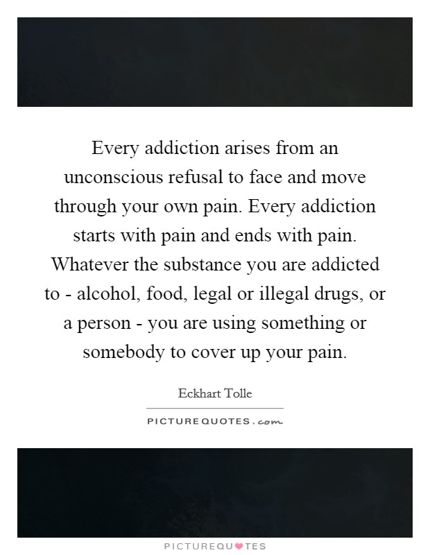 Every addiction arises from an unconscious refusal to face and move through your own pain. Every addiction starts with pain and ends with pain. Whatever the substance you are addicted to - alcohol, food, legal or illegal drugs, or a person - you are using something or somebody to cover up your pain Picture Quote #1