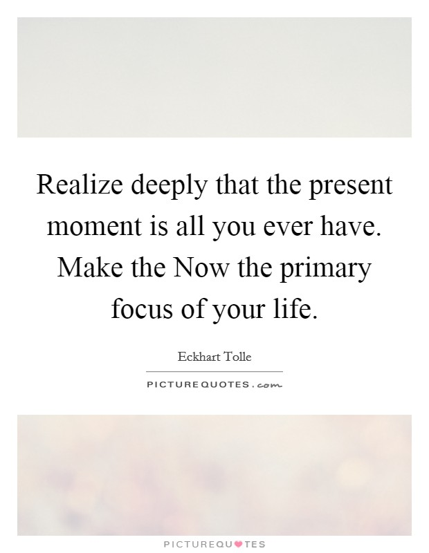 Realize deeply that the present moment is all you ever have. Make the Now the primary focus of your life Picture Quote #1