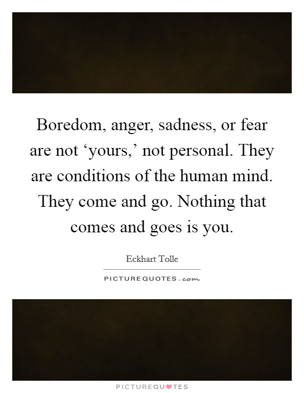 Boredom, anger, sadness, or fear are not 'yours,' not personal. They are conditions of the human mind. They come and go. Nothing that comes and goes is you Picture Quote #1
