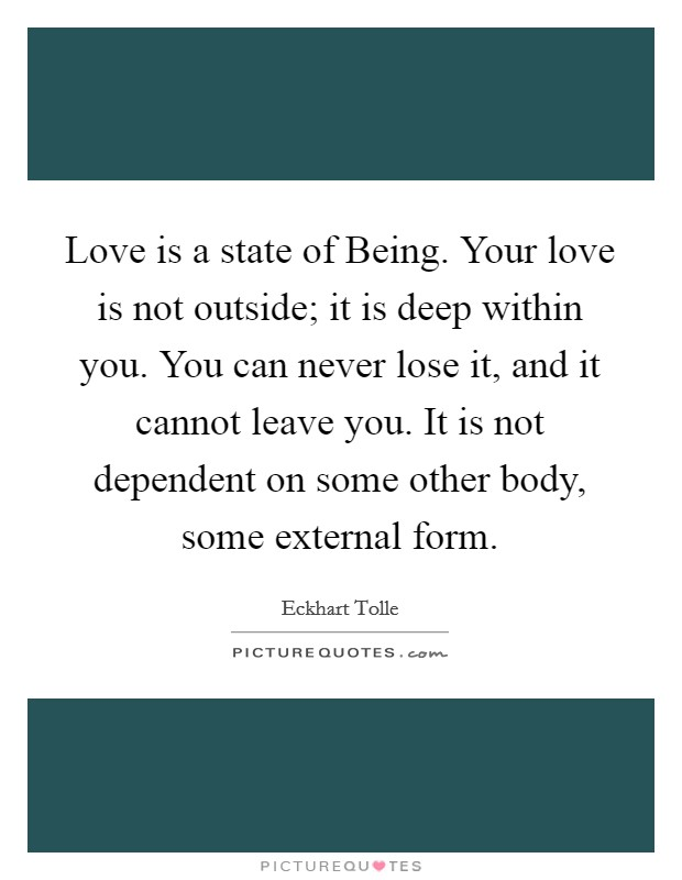 Love is a state of Being. Your love is not outside; it is deep within you. You can never lose it, and it cannot leave you. It is not dependent on some other body, some external form Picture Quote #1