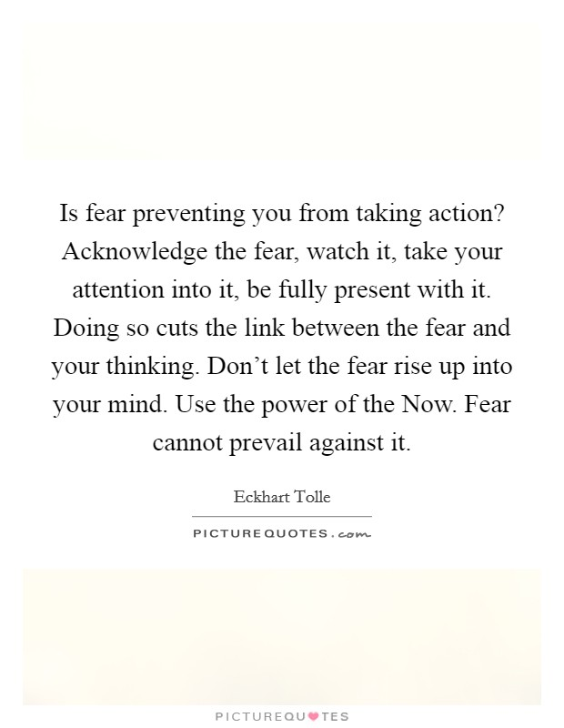 Is fear preventing you from taking action? Acknowledge the fear, watch it, take your attention into it, be fully present with it. Doing so cuts the link between the fear and your thinking. Don't let the fear rise up into your mind. Use the power of the Now. Fear cannot prevail against it Picture Quote #1