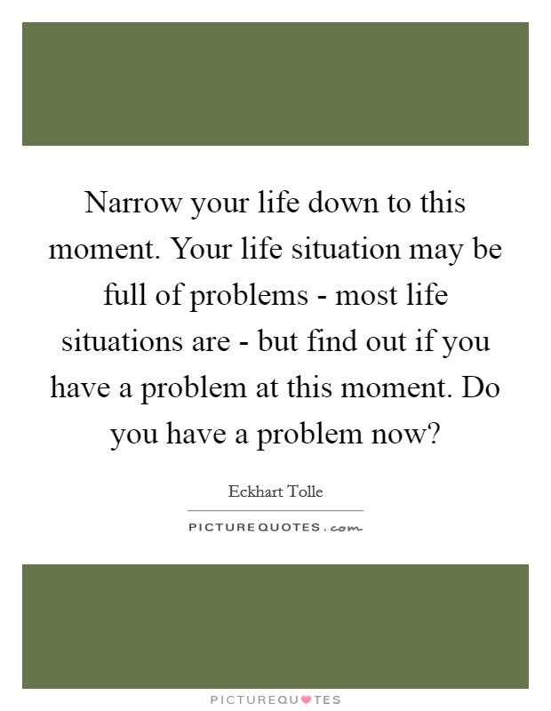 Narrow your life down to this moment. Your life situation may be full of problems - most life situations are - but find out if you have a problem at this moment. Do you have a problem now? Picture Quote #1