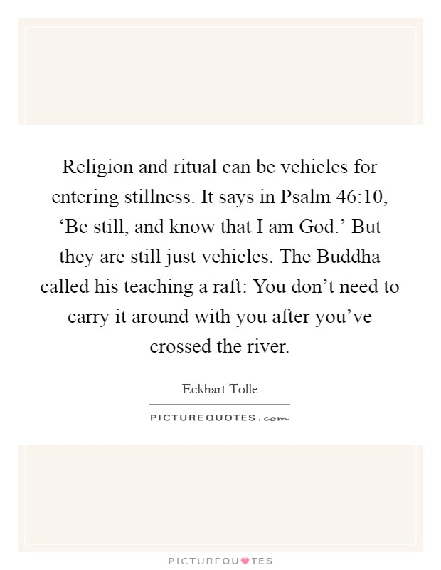 Religion and ritual can be vehicles for entering stillness. It says in Psalm 46:10, 'Be still, and know that I am God.' But they are still just vehicles. The Buddha called his teaching a raft: You don't need to carry it around with you after you've crossed the river Picture Quote #1