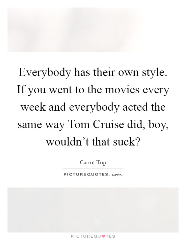 Everybody has their own style. If you went to the movies every week and everybody acted the same way Tom Cruise did, boy, wouldn't that suck? Picture Quote #1
