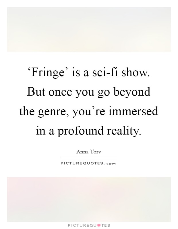 'Fringe' is a sci-fi show. But once you go beyond the genre, you're immersed in a profound reality Picture Quote #1