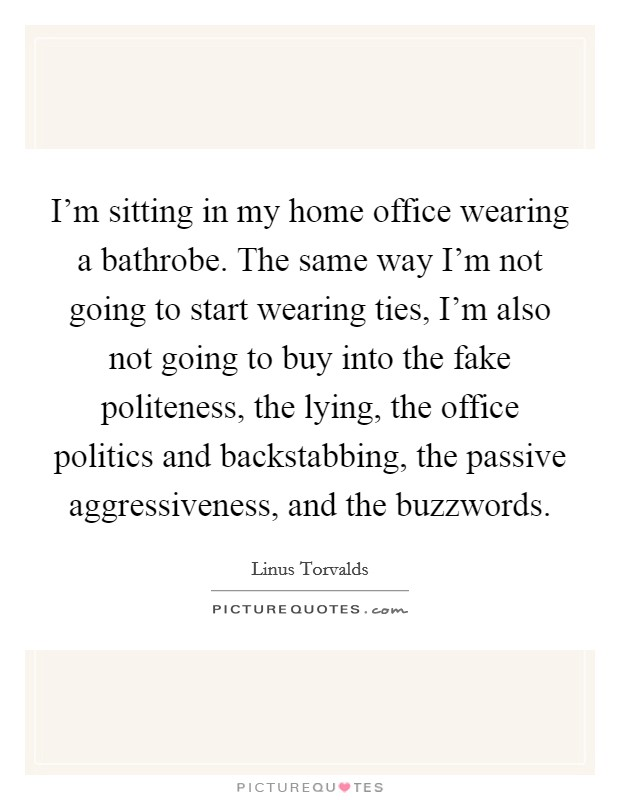 I'm sitting in my home office wearing a bathrobe. The same way I'm not going to start wearing ties, I'm also not going to buy into the fake politeness, the lying, the office politics and backstabbing, the passive aggressiveness, and the buzzwords Picture Quote #1